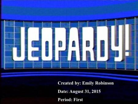1 Created by: Emily Robinson Date: August 31, 2015 Period: First.