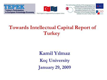 Towards Intellectual Capital Report of Turkey Kamil Yılmaz Koç University January 29, 2009.