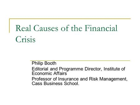 Real Causes of the Financial Crisis Philip Booth Editorial and Programme Director, Institute of Economic Affairs Professor of Insurance and Risk Management,