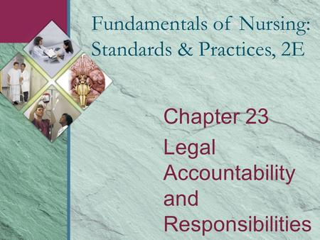 Chapter 23 Legal Accountability and Responsibilities Fundamentals of Nursing: Standards & Practices, 2E.
