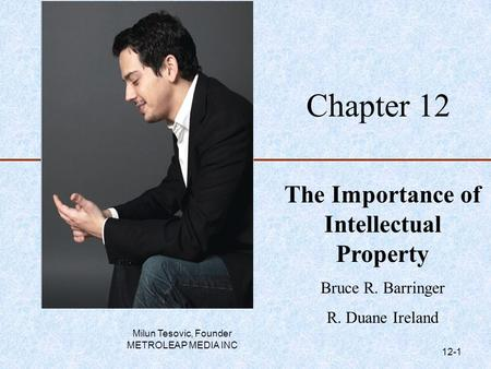 Chapter 12 The Importance of Intellectual Property Bruce R. Barringer R. Duane Ireland Milun Tesovic, Founder METROLEAP MEDIA INC 12-1.