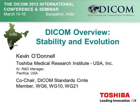 THE DICOM 2013 INTERNATIONAL CONFERENCE & SEMINAR March 14-16Bangalore, India DICOM Overview: Stability and Evolution Kevin O'Donnell Toshiba Medical Research.