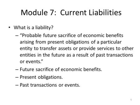 "Module 7: Current Liabilities What is a liability? – ""Probable future sacrifice of economic benefits arising from present obligations of a particular entity."