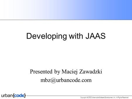 Copyright  2002 Urbancode Software Development, Inc. All Rights Reserved. Developing with JAAS Presented by Maciej Zawadzki