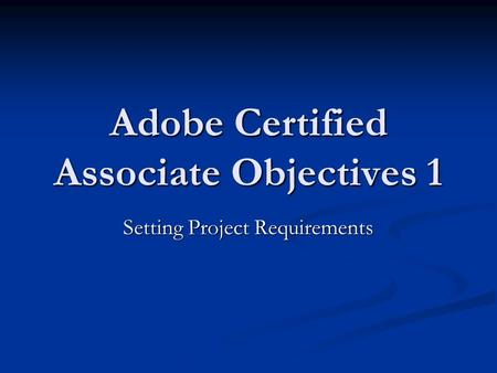 Adobe Certified Associate Objectives 1 Setting Project Requirements.