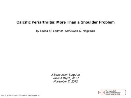 Calcific Periarthritis: More Than a Shoulder Problem by Larisa M. Lehmer, and Bruce D. Ragsdale J Bone Joint Surg Am Volume 94(21):e157 November 7, 2012.
