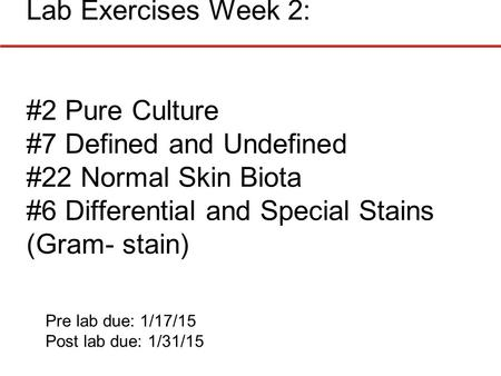 Lab Exercises Week 2: #2 Pure Culture #7 Defined and Undefined #22 Normal Skin Biota #6 Differential and Special Stains (Gram- stain) Pre lab due: 1/17/15.