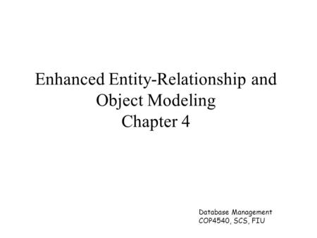 Database Management COP4540, SCS, FIU Enhanced Entity-Relationship and Object Modeling Chapter 4.