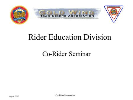 August 2007 Co-Rider Presentation Rider Education Division Co-Rider Seminar.
