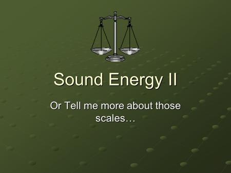 Sound Energy II Or Tell me more about those scales…