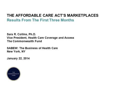 THE AFFORDABLE CARE ACT'S MARKETPLACES Results From The First Three Months Sara R. Collins, Ph.D. Vice President, Health Care Coverage and Access The Commonwealth.