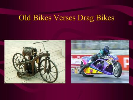Old Bikes Verses Drag Bikes. Old Verses New The first motorcycle was made in 1785. It had a wood frame with a metal coating. The wheels were wagon wheels.