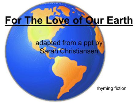 For The Love of Our Earth adapted from a ppt by Sarah Christiansen rhyming fiction.