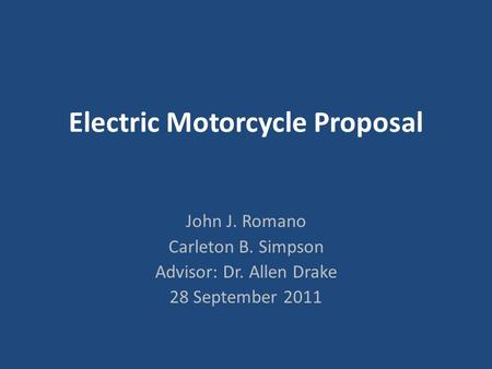 Electric Motorcycle Proposal John J. Romano Carleton B. Simpson Advisor: Dr. Allen Drake 28 September 2011.