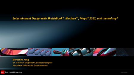 © 2011 Autodesk Entertainment Design with SketchBook®, Mudbox™, Maya® 2012, and mental ray® Marcel de Jong Sr. Solution Engineer/Concept Designer Autodesk.
