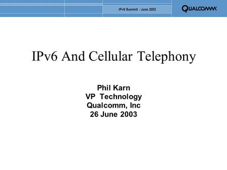 IPv6 Summit - June 2003 IPv6 And Cellular Telephony Phil Karn VP Technology Qualcomm, Inc 26 June 2003.