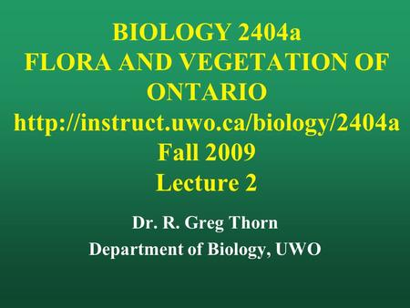 BIOLOGY 2404a FLORA AND VEGETATION OF ONTARIO  Fall 2009 Lecture 2 Dr. R. Greg Thorn Department of Biology, UWO.