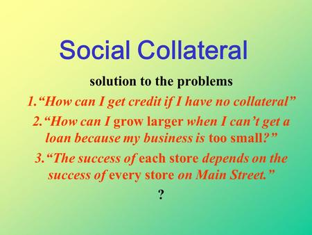 "Social Collateral solution to the problems 1.""How can I get credit if I have no collateral"" 2.""How can I grow larger when I can't get a loan because my."