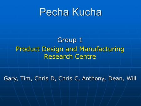 Pecha Kucha Group 1 Product Design and Manufacturing Research Centre Gary, Tim, Chris D, Chris C, Anthony, Dean, Will.
