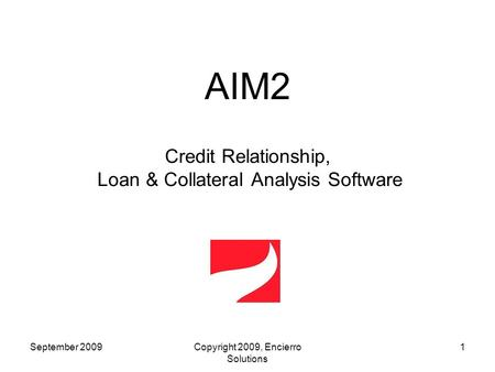 AIM2 Credit Relationship, Loan & Collateral Analysis Software September 20091Copyright 2009, Encierro Solutions.