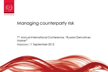"Managing counterparty risk 7 th Annual International Conference, ""Russian Derivatives Market"" Moscow, 11 September 2012."