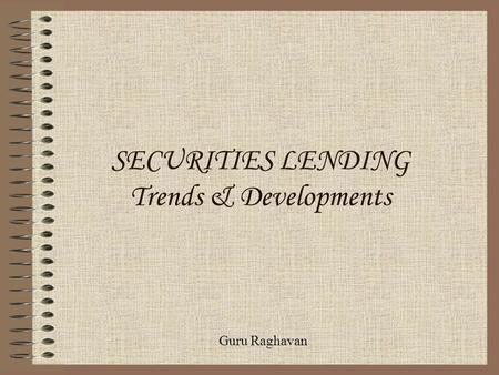 SECURITIES LENDING Trends & Developments Guru Raghavan.