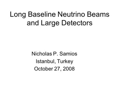 Long Baseline Neutrino Beams and Large Detectors Nicholas P. Samios Istanbul, Turkey October 27, 2008.