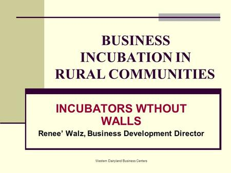 Western Dairyland Business Centers BUSINESS INCUBATION IN RURAL COMMUNITIES INCUBATORS WTHOUT WALLS Renee' Walz, Business Development Director.