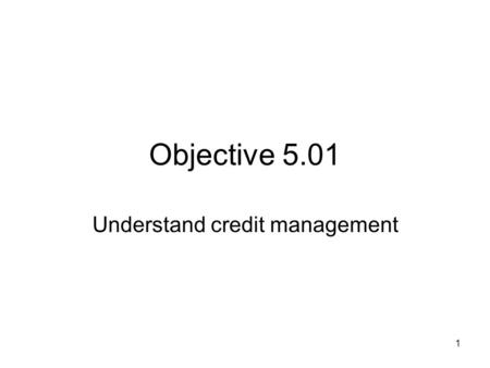 Objective 5.01 Understand credit management 1. Main types of credit 2.