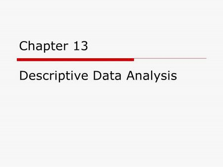 Chapter 13 Descriptive Data Analysis. Statistics  Science is empirical in that knowledge is acquired by observation  Data collection requires that we.
