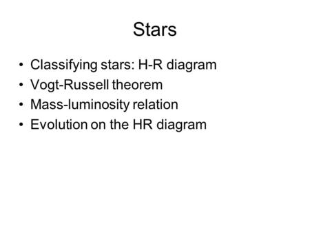 Stars Classifying stars: H-R diagram Vogt-Russell theorem Mass-luminosity relation Evolution on the HR diagram.