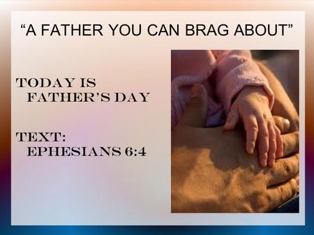 """A FATHER YOU CAN BRAG ABOUT"" Today is father's day Text: ephesians 6:4."