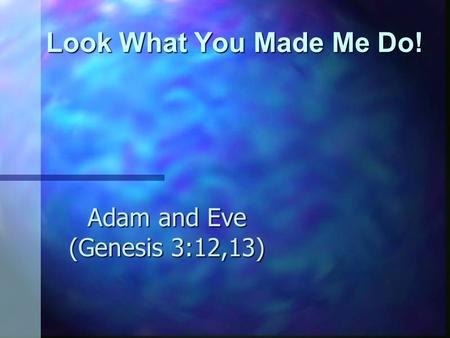 Look What You Made Me Do! Adam and Eve (Genesis 3:12,13)