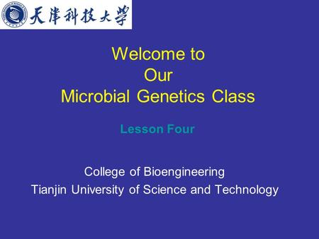 Welcome to Our Microbial Genetics Class College of Bioengineering Tianjin University of Science and Technology Lesson Four.