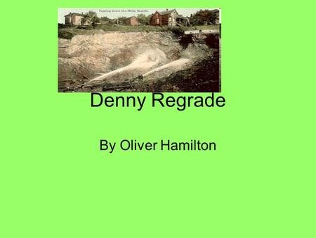 Denny Regrade By Oliver Hamilton. How did they do it? How would a hill 400 foot tall get washed away in under a month ? Engineering team lead by R H Thomson.