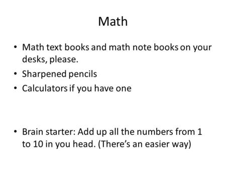 Math Math text books and math note books on your desks, please. Sharpened pencils Calculators if you have one Brain starter: Add up all the numbers from.