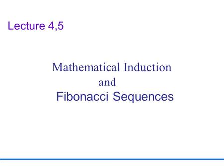 Lecture 4,5 Mathematical Induction and <strong>Fibonacci</strong> Sequences.