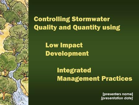 Low Impact Development [presenters name] [presentation date] Integrated Management Practices Controlling Stormwater Quality and Quantity using.