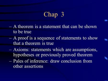 Chap 3 –A theorem is a statement that can be shown to be true –A proof is a sequence of statements to show that a theorem is true –Axioms: statements which.