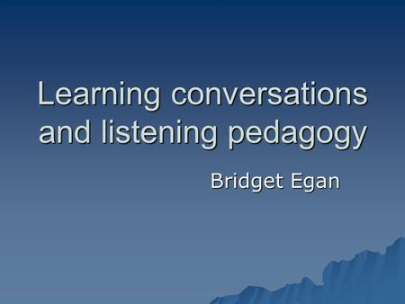 Learning conversations and listening pedagogy Bridget Egan.