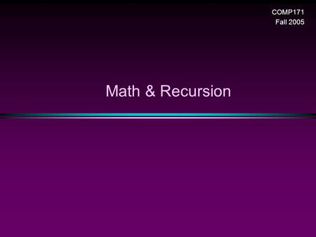 Math & Recursion COMP171 Fall 2005. Recursion / Slide 2 Logarithms * Definition: if and only if * Theorem 1.1: n Proof: apply the definition * Theorem.