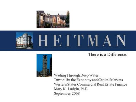 There is a Difference. Wading Through Deep Water: Turmoil in the Economy and Capital Markets Western States Commercial Real Estate Finance Mary K. Ludgin,