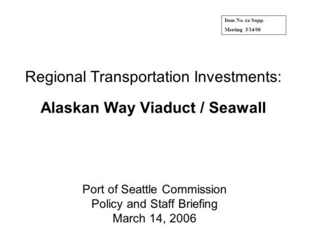 Regional Transportation Investments: Alaskan Way Viaduct / Seawall Port of Seattle Commission Policy and Staff Briefing March 14, 2006 Item No. xx Supp.