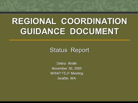 REGIONAL COORDINATION GUIDANCE DOCUMENT Status Report Debra Wolfe November 30, 2005 WRAP FEJF Meeting Seattle, WA.
