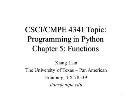 CSCI/CMPE 4341 Topic: Programming in Python Chapter 5: Functions Xiang Lian The University of Texas – Pan American Edinburg, TX 78539 1.