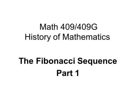 Math 409/409G History of Mathematics The <strong>Fibonacci</strong> Sequence Part 1.