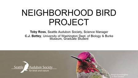 NEIGHBORHOOD BIRD PROJECT Toby Ross, Seattle Audubon Society, Science Manager C.J. Battey, University of Washington Dept. of Biology & Burke Museum, Graduate.