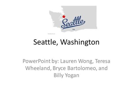 Seattle, Washington PowerPoint by: Lauren Wong, Teresa Wheeland, Bryce Bartolomeo, and Billy Yogan.