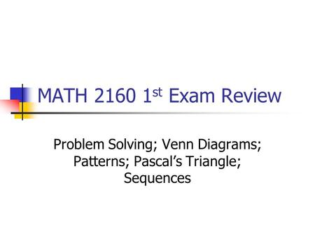 MATH 2160 1 st Exam Review Problem Solving; Venn Diagrams; Patterns; Pascal's Triangle; Sequences.