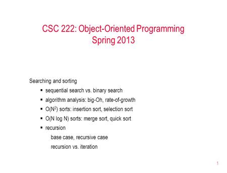 1 CSC 222: Object-Oriented Programming Spring 2013 Searching and sorting  sequential search vs. binary search  algorithm analysis: big-Oh, rate-of-growth.